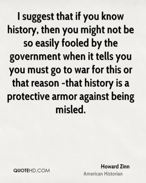 I suggest that if you know history, then you might not be so easily fooled by the government when it tells you you must go to war for this or that reason -that history is a protective armor against being misled.