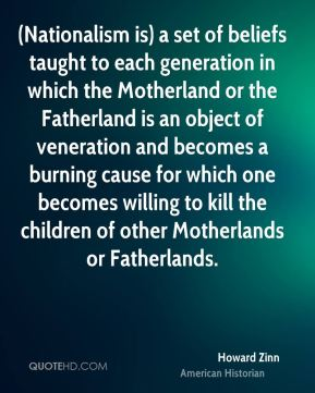 Howard Zinn - (Nationalism is) a set of beliefs taught to each generation in which the Motherland or the Fatherland is an object of veneration and becomes a burning cause for which one becomes willing to kill the children of other Motherlands or Fatherlands.