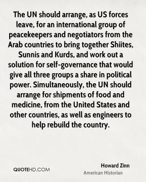 The UN should arrange, as US forces leave, for an international group of peacekeepers and negotiators from the Arab countries to bring together Shiites, Sunnis and Kurds, and work out a solution for self-governance that would give all three groups a share in political power. Simultaneously, the UN should arrange for shipments of food and medicine, from the United States and other countries, as well as engineers to help rebuild the country.