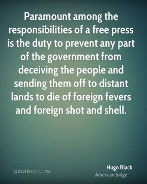 Hugo Black - Paramount among the responsibilities of a free press is the duty to prevent any part of the government from deceiving the people and sending them off to distant lands to die of foreign fevers and foreign shot and shell.