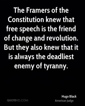 Hugo Black - The Framers of the Constitution knew that free speech is the friend of change and revolution. But they also knew that it is always the deadliest enemy of tyranny.