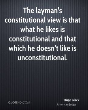 The layman's constitutional view is that what he likes is constitutional and that which he doesn't like is unconstitutional.