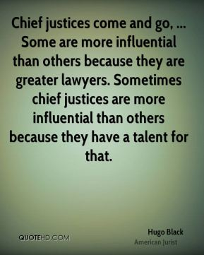 Chief justices come and go, ... Some are more influential than others because they are greater lawyers. Sometimes chief justices are more influential than others because they have a talent for that.
