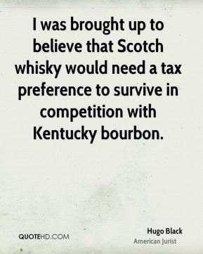 I was brought up to believe that Scotch whisky would need a tax preference to survive in competition with Kentucky bourbon.