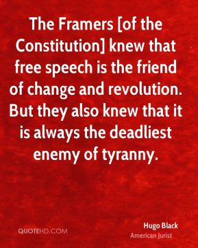 The Framers [of the Constitution] knew that free speech is the friend of change and revolution. But they also knew that it is always the deadliest enemy of tyranny.