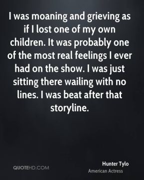 Hunter Tylo - I was moaning and grieving as if I lost one of my own children. It was probably one of the most real feelings I ever had on the show. I was just sitting there wailing with no lines. I was beat after that storyline.