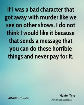 If I was a bad character that got away with murder like we see on other shows, I do not think I would like it because that sends a message that you can do these horrible things and never pay for it.