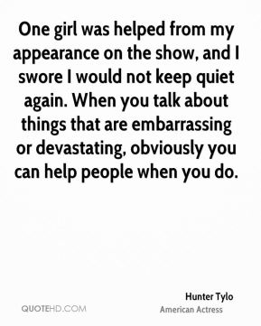 One girl was helped from my appearance on the show, and I swore I would not keep quiet again. When you talk about things that are embarrassing or devastating, obviously you can help people when you do.