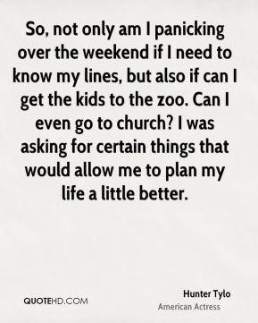 So, not only am I panicking over the weekend if I need to know my lines, but also if can I get the kids to the zoo. Can I even go to church? I was asking for certain things that would allow me to plan my life a little better.