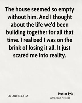 The house seemed so empty without him. And I thought about the life we'd been building together for all that time. I realized I was on the brink of losing it all. It just scared me into reality.