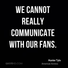We cannot really communicate with our fans.