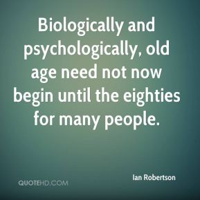 Biologically and psychologically, old age need not now begin until the eighties for many people.