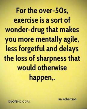 For the over-50s, exercise is a sort of wonder-drug that makes you more mentally agile, less forgetful and delays the loss of sharpness that would otherwise happen.