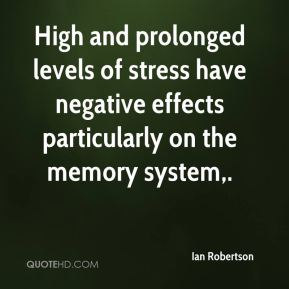 Ian Robertson - High and prolonged levels of stress have negative effects particularly on the memory system.