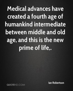 Medical advances have created a fourth age of humankind intermediate between middle and old age, and this is the new prime of life.