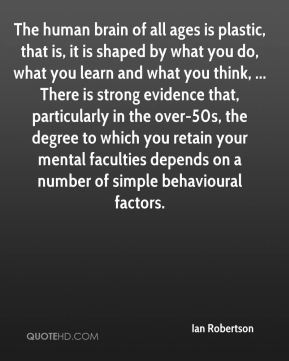 The human brain of all ages is plastic, that is, it is shaped by what you do, what you learn and what you think, ... There is strong evidence that, particularly in the over-50s, the degree to which you retain your mental faculties depends on a number of simple behavioural factors.