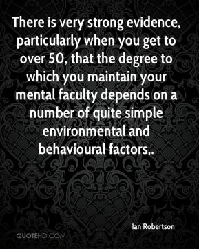 There is very strong evidence, particularly when you get to over 50, that the degree to which you maintain your mental faculty depends on a number of quite simple environmental and behavioural factors.