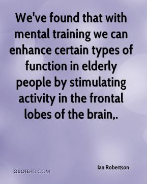 Ian Robertson - We've found that with mental training we can enhance certain types of function in elderly people by stimulating activity in the frontal lobes of the brain.