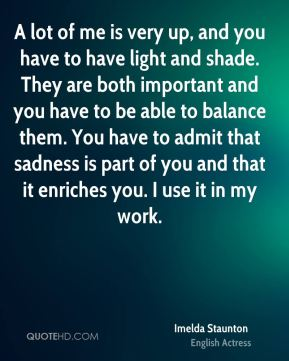 A lot of me is very up, and you have to have light and shade. They are both important and you have to be able to balance them. You have to admit that sadness is part of you and that it enriches you. I use it in my work.