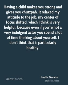 Imelda Staunton - Having a child makes you strong and gives you chutzpah. It relaxed my attitude to the job; my center of focus shifted, which I think is very helpful, because even if you're not a very indulgent actor you spend a lot of time thinking about yourself. I don't think that is particularly healthy.