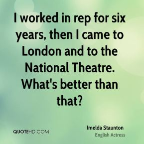 I worked in rep for six years, then I came to London and to the National Theatre. What's better than that?