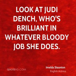 Look at Judi Dench, who's brilliant in whatever bloody job she does.
