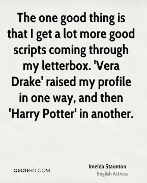 Imelda Staunton - The one good thing is that I get a lot more good scripts coming through my letterbox. 'Vera Drake' raised my profile in one way, and then 'Harry Potter' in another.