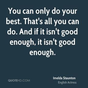 You can only do your best. That's all you can do. And if it isn't good enough, it isn't good enough.