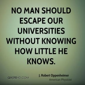 No man should escape our universities without knowing how little he knows.