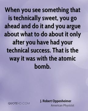 When you see something that is technically sweet, you go ahead and do it and you argue about what to do about it only after you have had your technical success. That is the way it was with the atomic bomb.