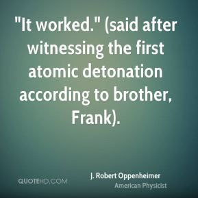 """J. Robert Oppenheimer - """"It worked."""" (said after witnessing the first atomic detonation according to brother, Frank)."""