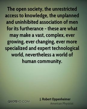 J. Robert Oppenheimer - The open society, the unrestricted access to knowledge, the unplanned and uninhibited association of men for its furtherance - these are what may make a vast, complex, ever growing, ever changing, ever more specialized and expert technological world, nevertheless a world of human community.