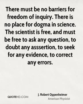 J. Robert Oppenheimer - There must be no barriers for freedom of inquiry. There is no place for dogma in science. The scientist is free, and must be free to ask any question, to doubt any asssertion, to seek for any evidence, to correct any errors.