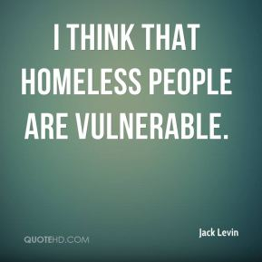 I think that homeless people are vulnerable.