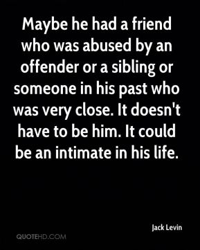 Maybe he had a friend who was abused by an offender or a sibling or someone in his past who was very close. It doesn't have to be him. It could be an intimate in his life.