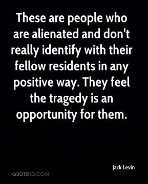 These are people who are alienated and don't really identify with their fellow residents in any positive way. They feel the tragedy is an opportunity for them.