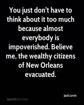 You just don't have to think about it too much because almost everybody is impoverished. Believe me, the wealthy citizens of New Orleans evacuated.