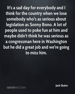 It's a sad day for everybody and I think for the country when we lose somebody who's as serious about legislation as Sonny Bono. A lot of people used to poke fun at him and maybe didn't think he was serious as a congressman here in Washington but he did a great job and we're going to miss him.