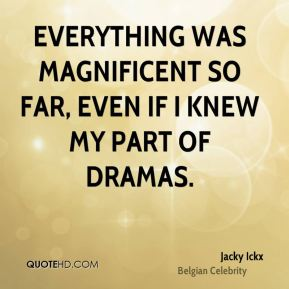 Everything was magnificent so far, even if I knew my part of dramas.