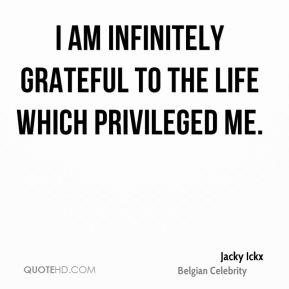 I am infinitely grateful to the life which privileged me.