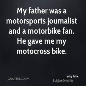 Jacky Ickx - My father was a motorsports journalist and a motorbike fan. He gave me my motocross bike.