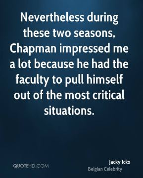 Nevertheless during these two seasons, Chapman impressed me a lot because he had the faculty to pull himself out of the most critical situations.
