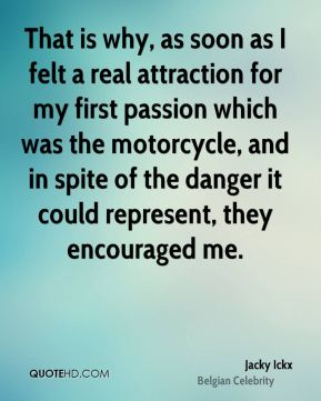 Jacky Ickx - That is why, as soon as I felt a real attraction for my first passion which was the motorcycle, and in spite of the danger it could represent, they encouraged me.