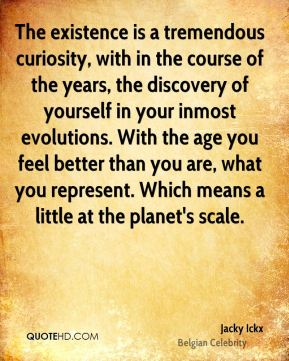 The existence is a tremendous curiosity, with in the course of the years, the discovery of yourself in your inmost evolutions. With the age you feel better than you are, what you represent. Which means a little at the planet's scale.