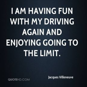 Jacques Villeneuve - I am having fun with my driving again and enjoying going to the limit.