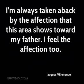 Jacques Villeneuve - I'm always taken aback by the affection that this area shows toward my father. I feel the affection too.