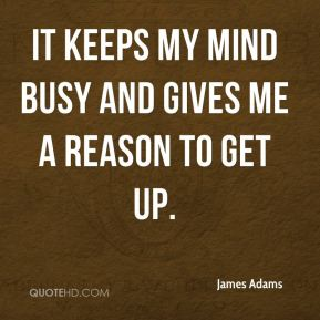 It keeps my mind busy and gives me a reason to get up.