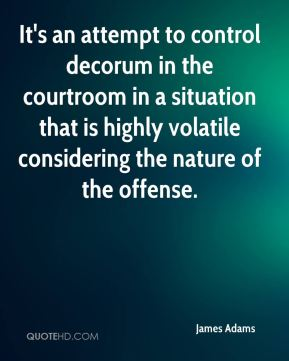 James Adams - It's an attempt to control decorum in the courtroom in a situation that is highly volatile considering the nature of the offense.