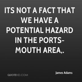 James Adams - Its not a fact that we have a potential hazard in the Ports-mouth area.