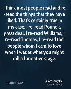 I think most people read and re-read the things that they have liked. That's certainly true in my case. I re-read Pound a great deal, I re-read Williams, I re-read Thomas, I re-read the people whom I cam to love when I was at what you might call a formative stage.